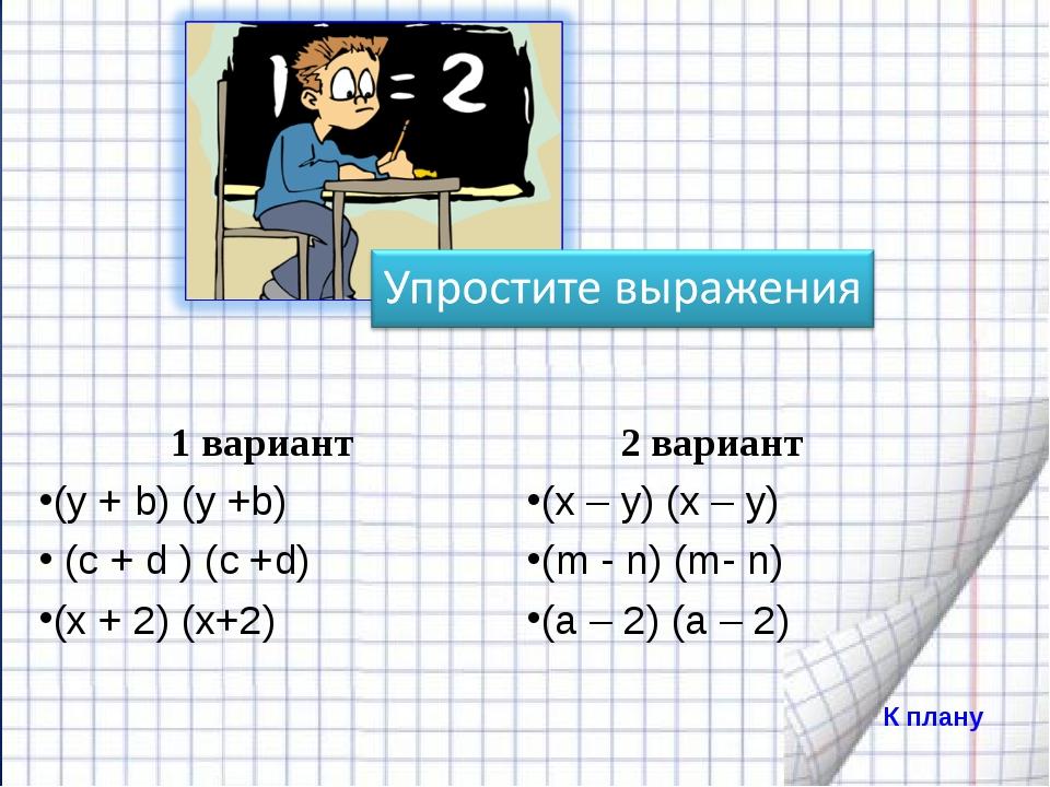 К плану 1 вариант (y + b) (y +b) (с + d ) (c +d) (х + 2) (х+2) 2 вариант (x –...