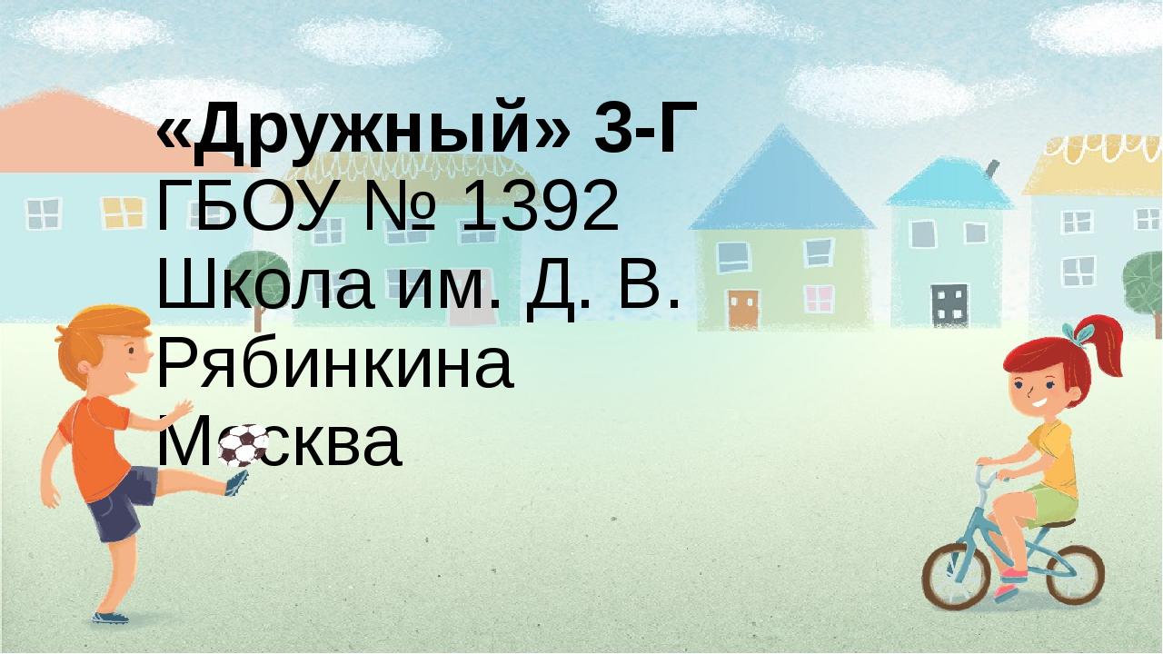 «Дружный» 3-Г ГБОУ № 1392 Школа им. Д. В. Рябинкина Москва