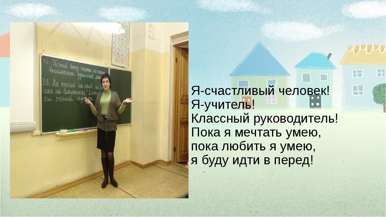Я-счастливый человек! Я-учитель! Классный руководитель! Пока я мечтать умею,...