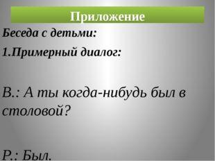 Приложение Беседа с детьми: 1.Примерный диалог: В.: А ты когда-нибудь был в с