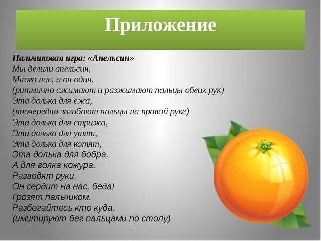 Приложение Пальчиковая игра: «Апельсин» Мы делили апельсин, Много нас, а он о...