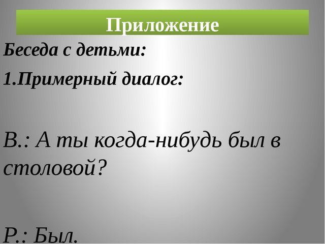 Приложение Беседа с детьми: 1.Примерный диалог: В.: А ты когда-нибудь был в с...