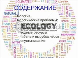 СОДЕРЖАНИЕ Экология. Экологические проблемы: - потепление климата. - озоновые