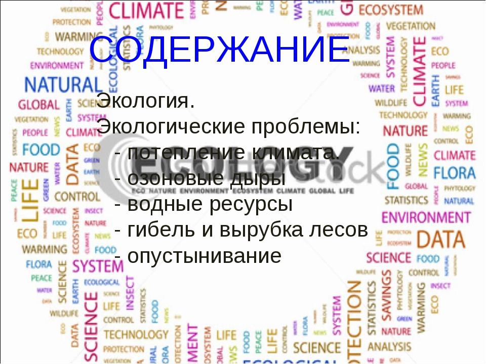 СОДЕРЖАНИЕ Экология. Экологические проблемы: - потепление климата. - озоновые...
