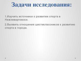 Задачи исследования: 1.Изучить источники о развитии спорта в Нижневартовске.