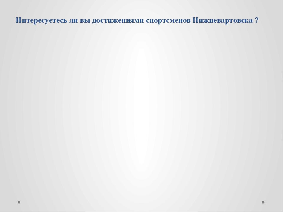 Интересуетесь ли вы достижениями спортсменов Нижневартовска ?