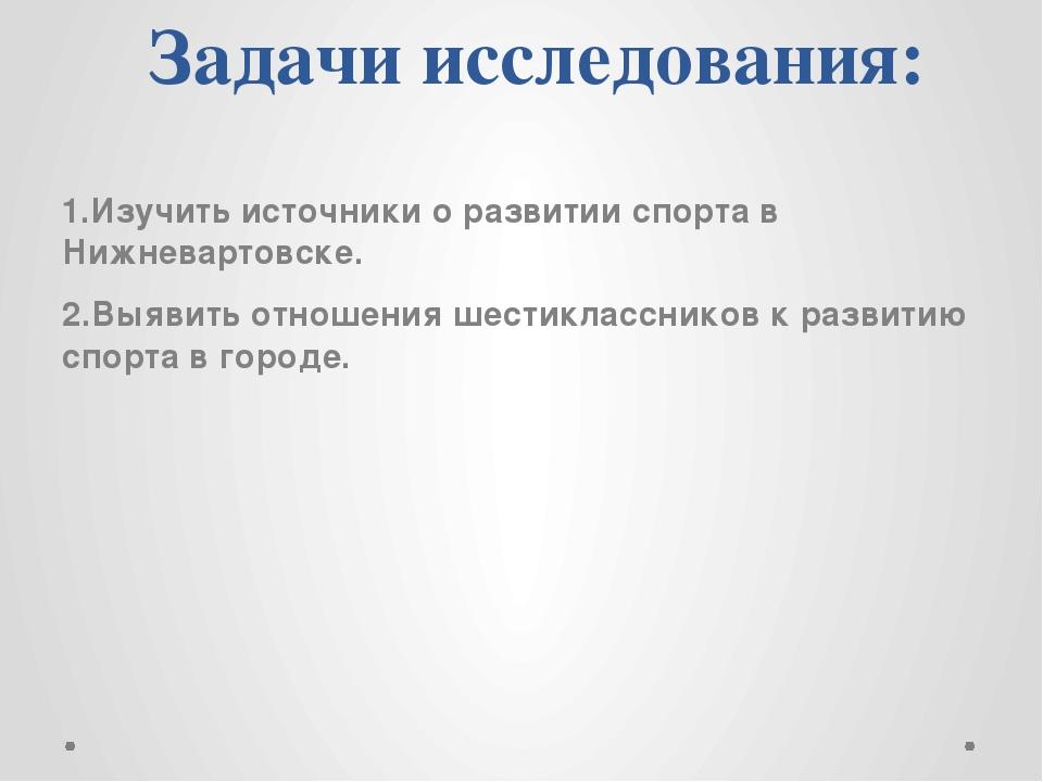 Задачи исследования: 1.Изучить источники о развитии спорта в Нижневартовске....