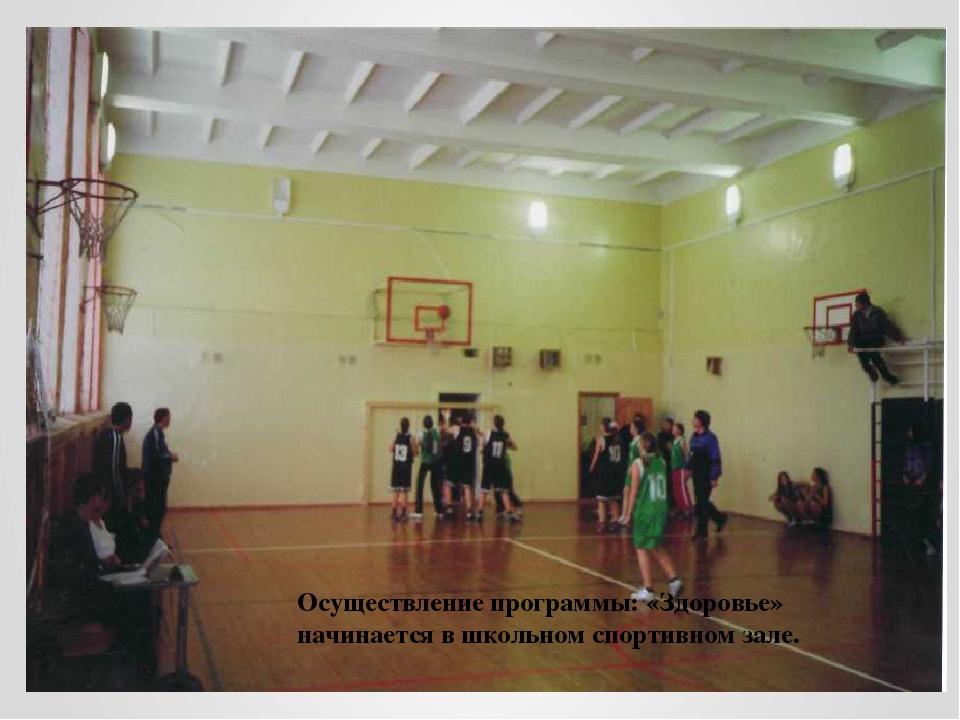 Осуществление программы: «Здоровье» начинается в школьном спортивном зале.