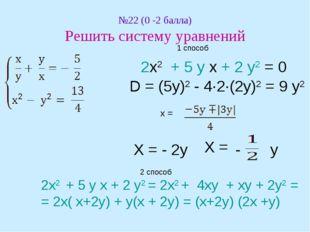 №22 (0 -2 балла) Решить систему уравнений 1 способ 2х2 + 5 у х + 2 у2 = 0 D =