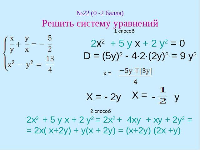 №22 (0 -2 балла) Решить систему уравнений 1 способ 2х2 + 5 у х + 2 у2 = 0 D =...