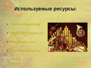 Используемые ресурсы: http://ru.wikipedia.org/ http://www.myshared.ru/ http:/