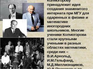 Колмогорову принадлежит идея создания знаменитого интерната при МГУ для одаре
