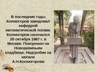 В последние годы Колмогоров заведовал кафедрой математической логики. Колмого