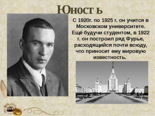 Юность C 1920г. по 1925 г. он учится в Московском университете. Ещё будучи ст