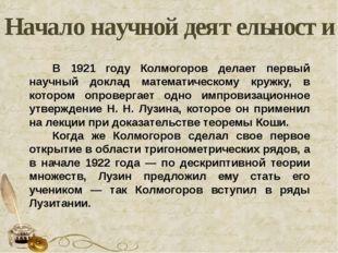 Начало научной деятельности В 1921 году Колмогоров делает первый научный докл