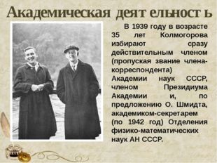 Академическая деятельность В 1939 году в возрасте 35 лет Колмогорова избирают