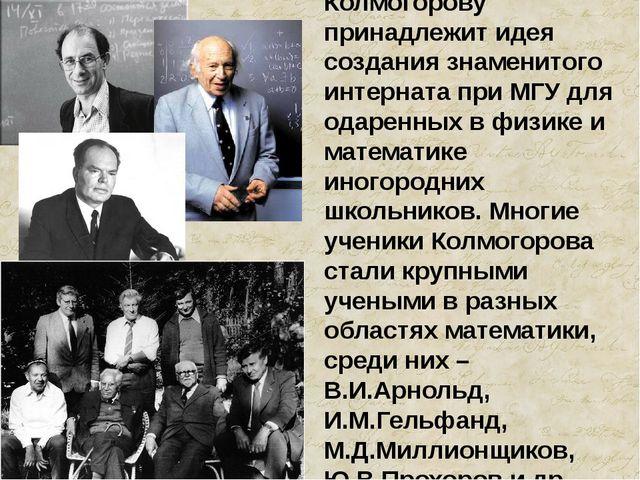 Колмогорову принадлежит идея создания знаменитого интерната при МГУ для одаре...