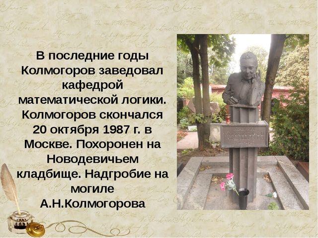 В последние годы Колмогоров заведовал кафедрой математической логики. Колмого...