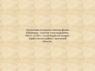 Презентация составлена учителем физики Шибановым Алексеем Александровичем. МБ