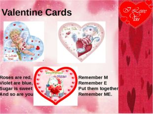 Valentine Cards Roses are red, Violet are blue, Sugar is sweet And so are you