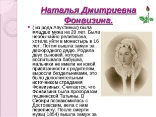 Наталья Дмитриевна Фонвизина. ( из рода Апухтиных) была младше мужа на 20 лет
