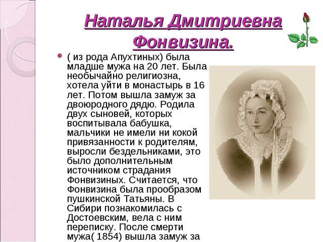 Наталья Дмитриевна Фонвизина. ( из рода Апухтиных) была младше мужа на 20 лет...