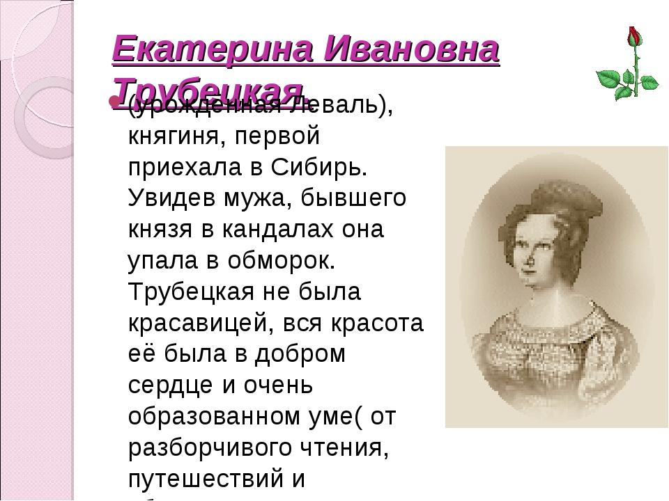 Екатерина Ивановна Трубецкая. (урождённая Леваль), княгиня, первой приехала в...
