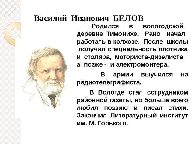 Василий Иванович БЕЛОВ Родился в вологодской деревне Тимонихе. Рано начал ра...