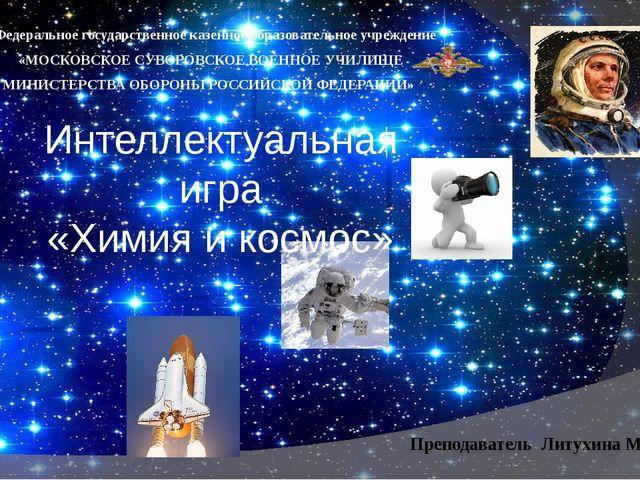 Интеллектуальная игра «Химия и космос» Преподаватель Литухина М.И.