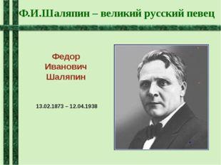 Ф.И.Шаляпин – великий русский певец Федор Иванович Шаляпин 13.02.1873 – 12.04
