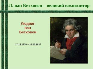 Л. ван Бетховен – великий композитор Людвиг ван Бетховен 17.12.1770 – 26.03.1