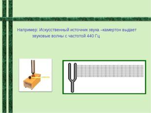 Например: Искусственный источник звука –камертон выдает звуковые волны с час