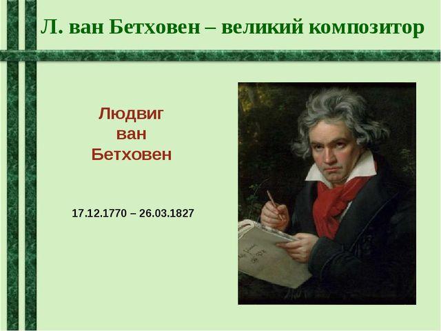 Л. ван Бетховен – великий композитор Людвиг ван Бетховен 17.12.1770 – 26.03.1...