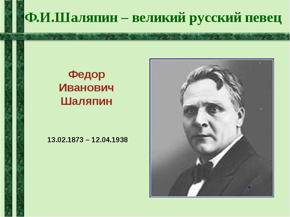 Ф.И.Шаляпин – великий русский певец Федор Иванович Шаляпин 13.02.1873 – 12.04...