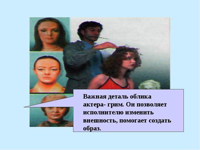 Важная деталь облика актера- грим. Он позволяет исполнителю изменить внешност...