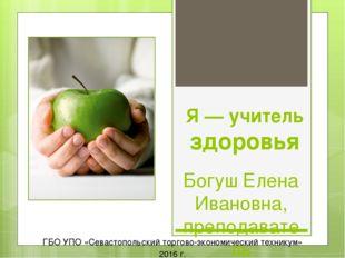 Я — учитель здоровья Богуш Елена Ивановна, преподаватель гуманитарных дисципл