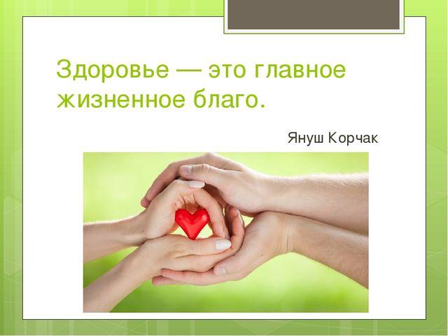 Здоровье — это главное жизненное благо. Януш Корчак