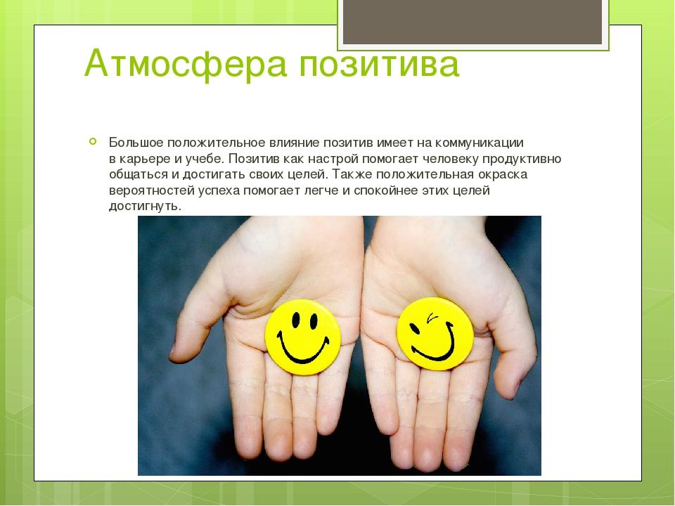 Атмосфера позитива Большое положительное влияние позитив имеет на коммуникаци...