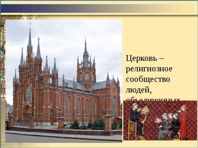 Церковь – религиозное сообщество людей, объединенных общей верой.