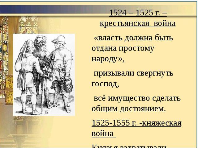 1524 – 1525 г. – крестьянская война «власть должна быть отдана простому народ...