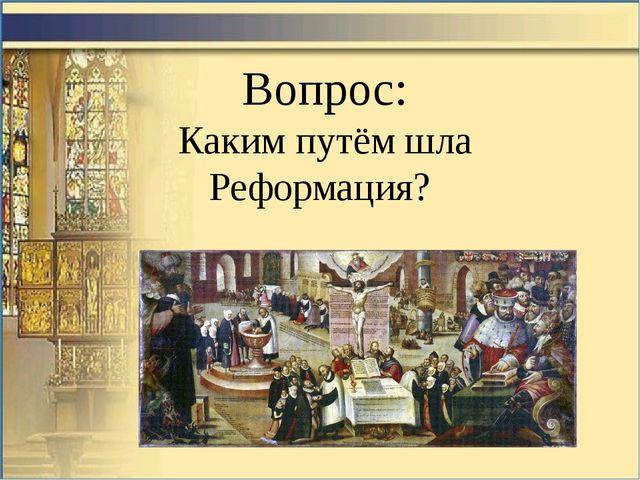 Вопрос: Каким путём шла Реформация?