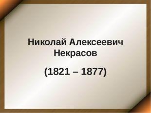 Николай Алексеевич Некрасов (1821 – 1877)