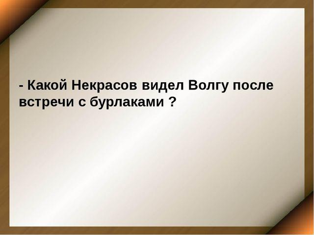 - Какой Некрасов видел Волгу после встречи с бурлаками ?