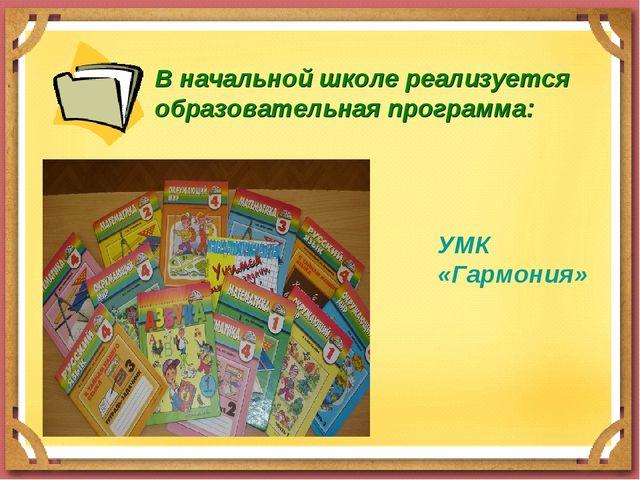В начальной школе реализуется образовательная программа: УМК «Гармония»