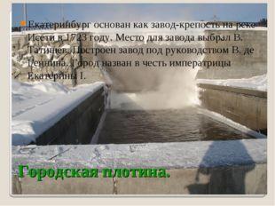 Екатеринбург основан как завод-крепость на реке Исети в 1723 году. Место для