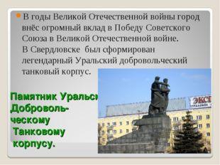 Памятник Уральскому Доброволь- ческому Танковому корпусу. Вгоды Великой Отеч