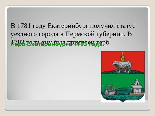 В 1781 году Екатеринбург получил статус уездного города в Пермской губернии....