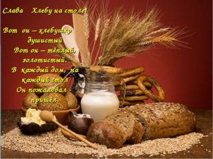 Слава Миру на земле! Слава Хлебу на столе! Вот он – хлебушко душистый Вот он