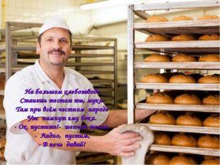 На большом хлебозаводе Станешь тестом ты, мука. Там при всём честном народе У