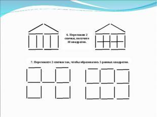 6. Переложив 2 спички, получите 10 квадратов. 7. Переложите 2 спички так, что